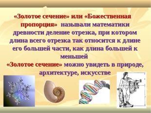 «Золотое сечение» или «Божественная пропорция» называли математики древности
