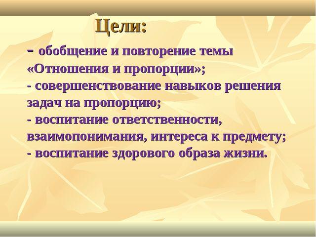 Цели: - обобщение и повторение темы «Отношения и пропорции»; - совершенствов...