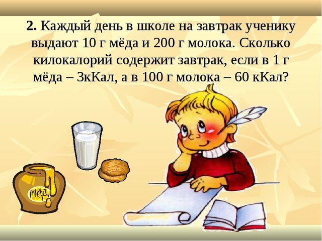 2. Каждый день в школе на завтрак ученику выдают 10 г мёда и 200 г молока. Ск...