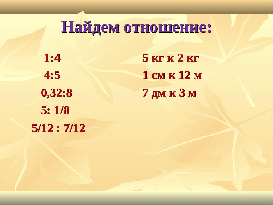Найдем отношение: 1:4 5 кг к 2 кг 4:5 1 см к 12 м 0,32:8 7 дм к 3 м 5: 1/8 5/...