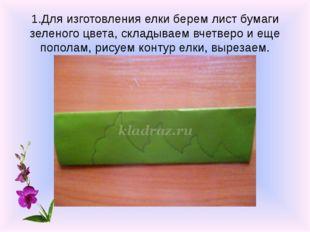1.Для изготовления елки берем лист бумаги зеленого цвета, складываем вчетверо