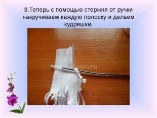 3.Теперь с помощью стержня от ручки накручиваем каждую полоску и делаем кудря