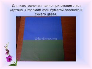 Для изготовления панно приготовим лист картона. Оформим фон бумагой зеленого