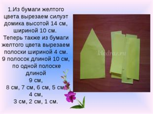 1.Из бумаги желтого цвета вырезаем силуэт домика высотой 14 см, шириной 10 см