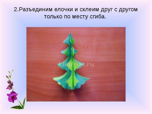 2.Разъединим елочки и склеим друг с другом только по месту сгиба.