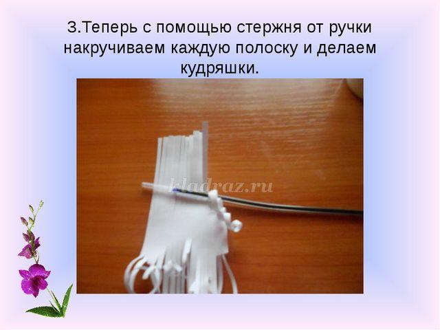 3.Теперь с помощью стержня от ручки накручиваем каждую полоску и делаем кудря...