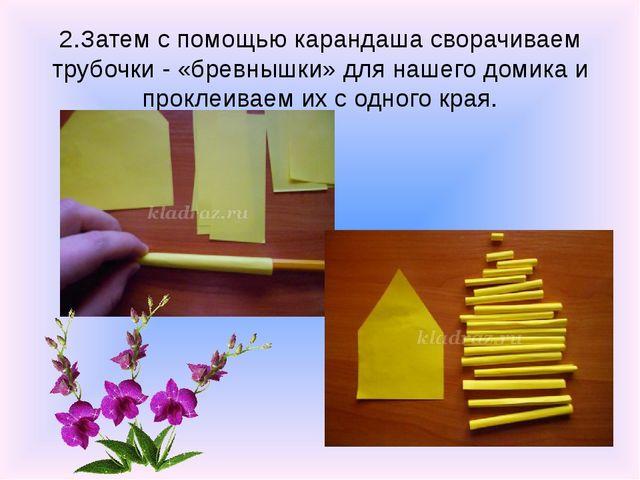 2.Затем с помощью карандаша сворачиваем трубочки - «бревнышки» для нашего дом...