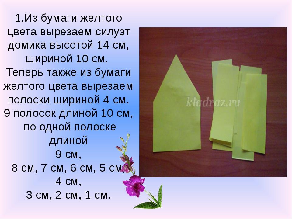 1.Из бумаги желтого цвета вырезаем силуэт домика высотой 14 см, шириной 10 см...