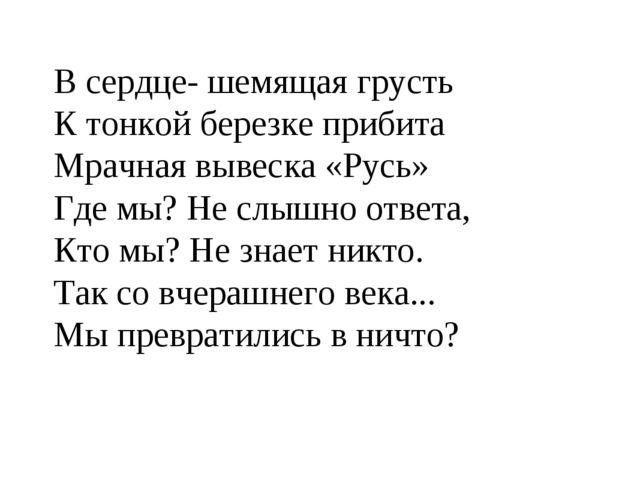 В сердце- шемящая грусть К тонкой березке прибита Мрачная вывеска «Русь» Где...