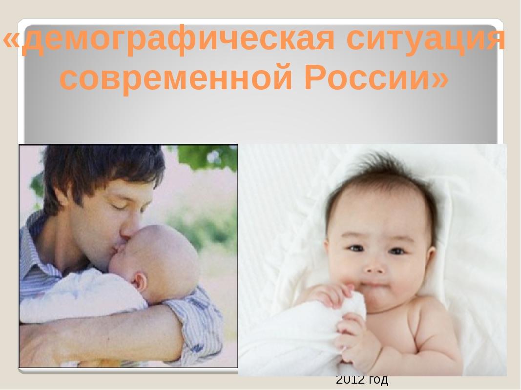 «демографическая ситуация современной России» 2012 год