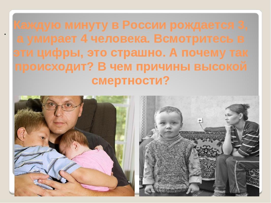 Каждую минуту в России рождается 3, а умирает 4 человека. Всмотритесь в эти...