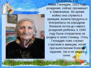 Волошина Т.И Мама Геннадия, 1923 года рождения, сейчас проживает в Зимовниках