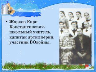 Жарков Карп Константинович-школьный учитель, капитан артиллерии, участник ВО