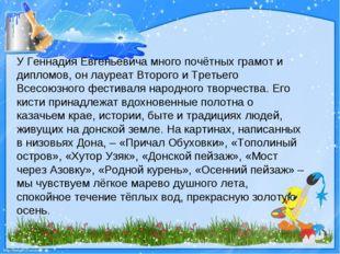 У Геннадия Евгеньевича много почётных грамот и дипломов, он лауреат Второго и