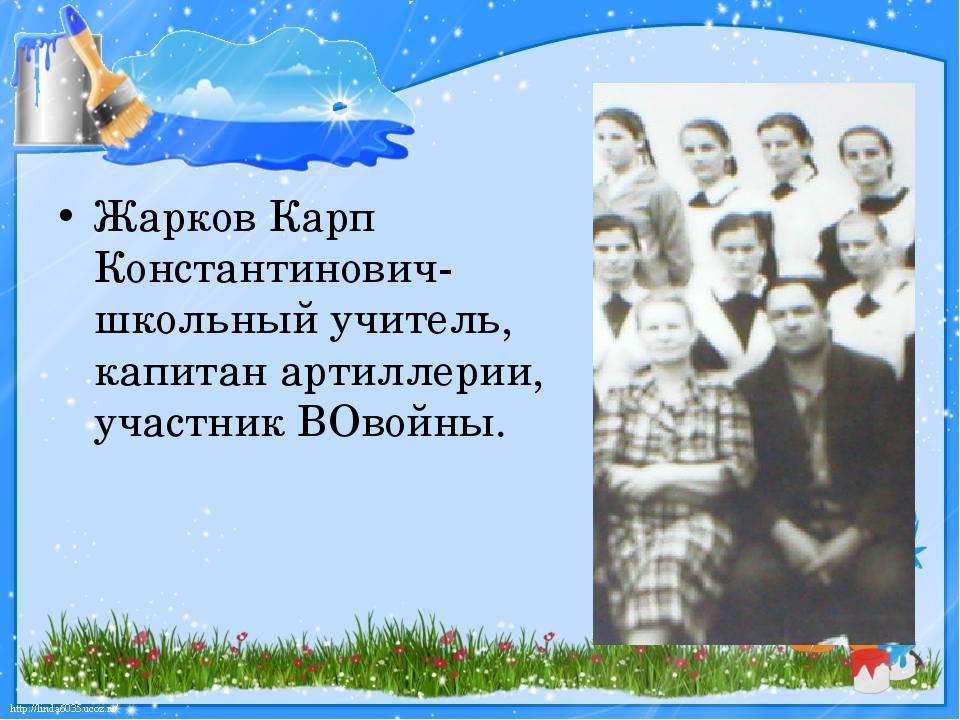 Жарков Карп Константинович-школьный учитель, капитан артиллерии, участник ВО...