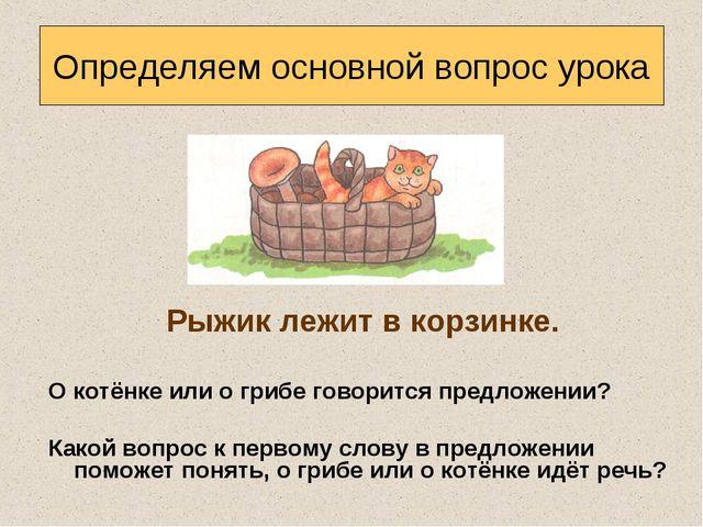 Рыжик лежит в корзинке. О котёнке или о грибе говорится предложении? Какой в...