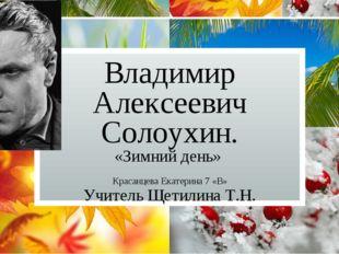Владимир Алексеевич Солоухин. «Зимний день» Красанцева Екатерина 7 «В» Учител