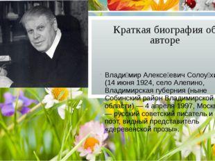 Краткая биография об авторе Влади́мир Алексе́евич Солоу́хин (14 июня 1924, се