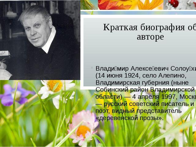 Краткая биография об авторе Влади́мир Алексе́евич Солоу́хин (14 июня 1924, се...