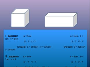 I вариант а = 5см а = 4см, b = 6см, с = 8см S - ? V - ? S - ? V - ? Ответ: S