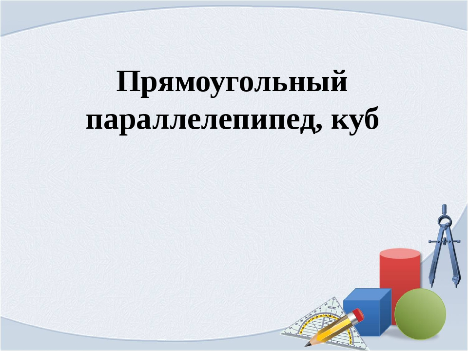 Прямоугольный параллелепипед, куб