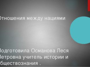 Отношения между нациями Подготовила Османова Леся Петровна учитель истории и