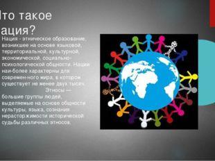 Что такое нация? Нация - этническое образование, возникшее на основе языковой