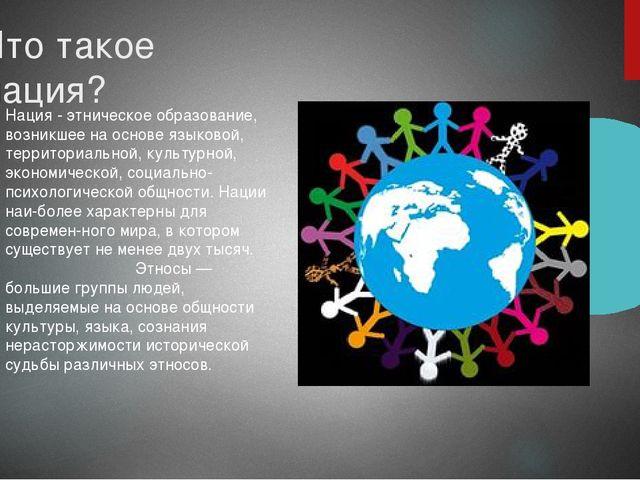 Что такое нация? Нация - этническое образование, возникшее на основе языковой...
