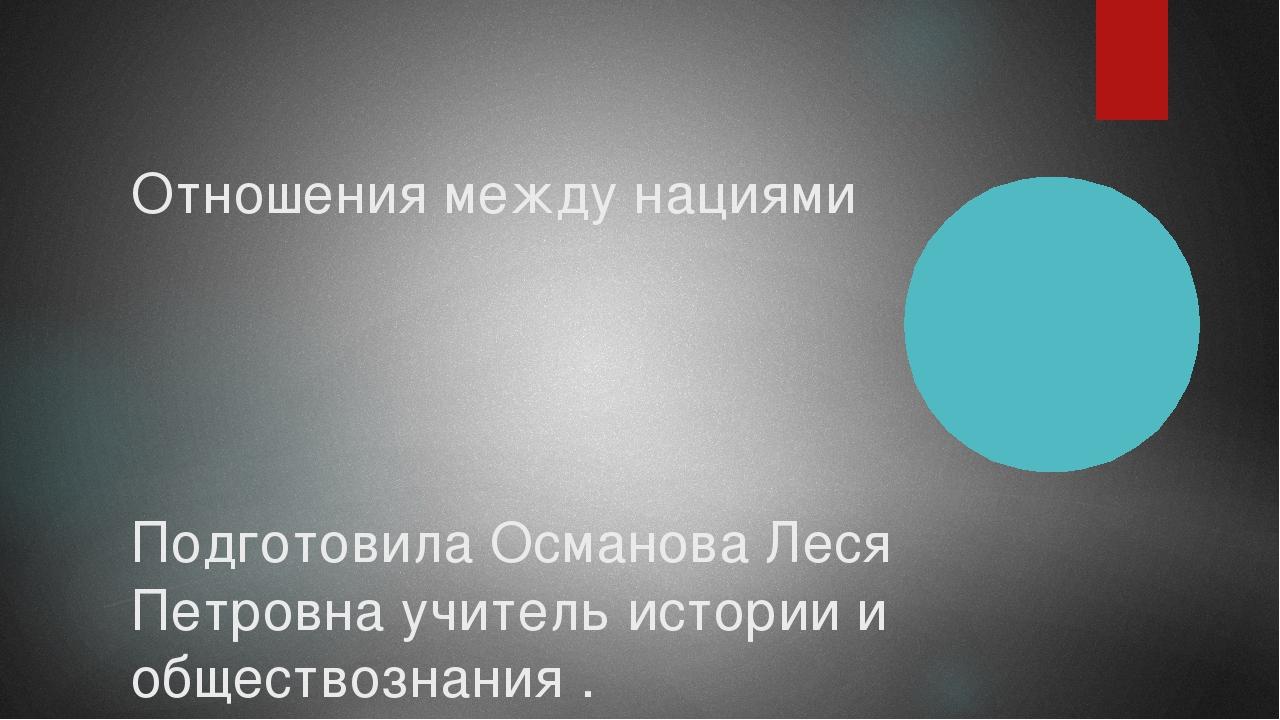 Отношения между нациями Подготовила Османова Леся Петровна учитель истории и...