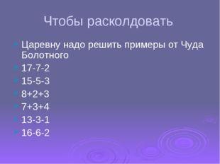 Чтобы расколдовать Царевну надо решить примеры от Чуда Болотного 17-7-2 15-5-