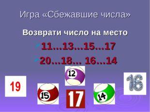 Игра «Сбежавшие числа» Возврати число на место 11…13…15…17 20…18… 16…14