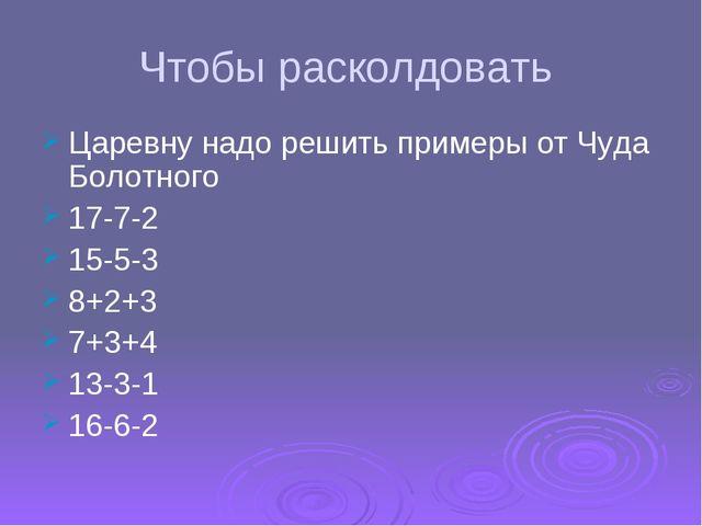 Чтобы расколдовать Царевну надо решить примеры от Чуда Болотного 17-7-2 15-5-...