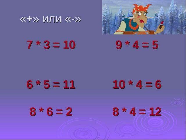«+» или «-» 7 * 3 = 109 * 4 = 5 6 * 5 = 1110 * 4 = 6 8 * 6 = 28 * 4 = 12