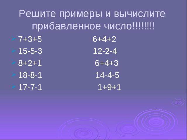 Решите примеры и вычислите прибавленное число!!!!!!!! 7+3+5 6+4+2 15-5-3 12-2...