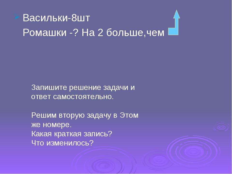 Васильки-8шт Ромашки -? На 2 больше,чем Запишите решение задачи и ответ самос...