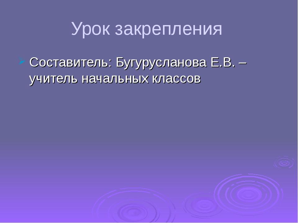 Урок закрепления Составитель: Бугурусланова Е.В. – учитель начальных классов