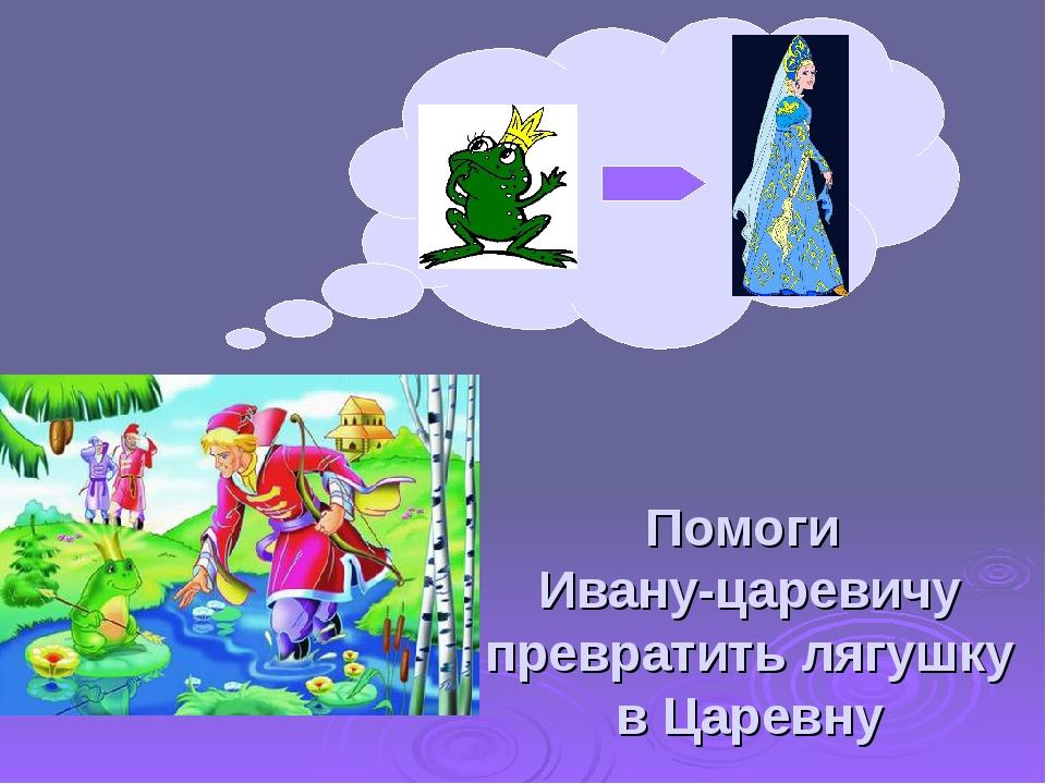 Помоги Ивану-царевичу превратить лягушку в Царевну
