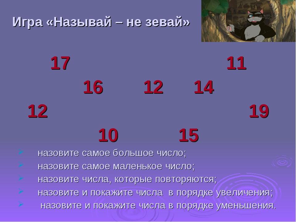 Игра «Называй – не зевай» 17 11 16 12 14 12 19 10 15 назовите самое большое ч...