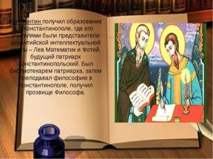 Константин получил образование в Константинополе, где его учителями были пред