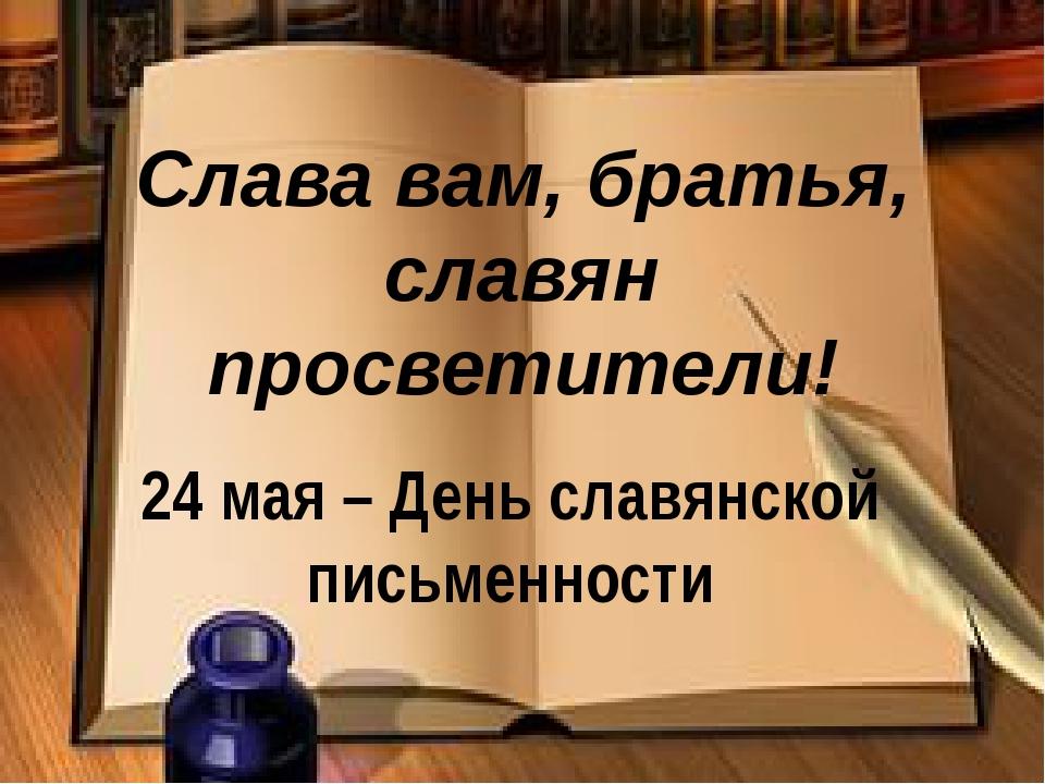Слава вам, братья, славян просветители! 24 мая – День славянской письменности