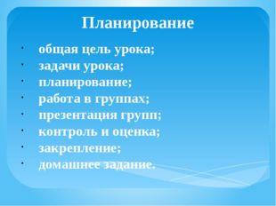 Планирование общая цель урока; задачи урока; планирование; работа в группах;
