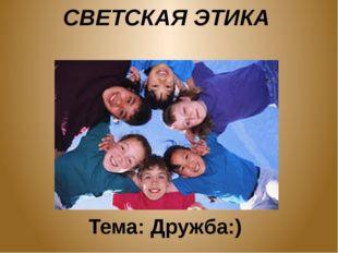 СВЕТСКАЯ ЭТИКА Тема: Дружба:)