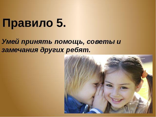 Правило 5. Умей принять помощь, советы и замечания других ребят.