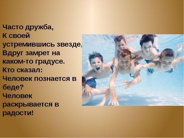 Часто дружба, К своей устремившись звезде, Вдруг замрет на каком-то градусе....