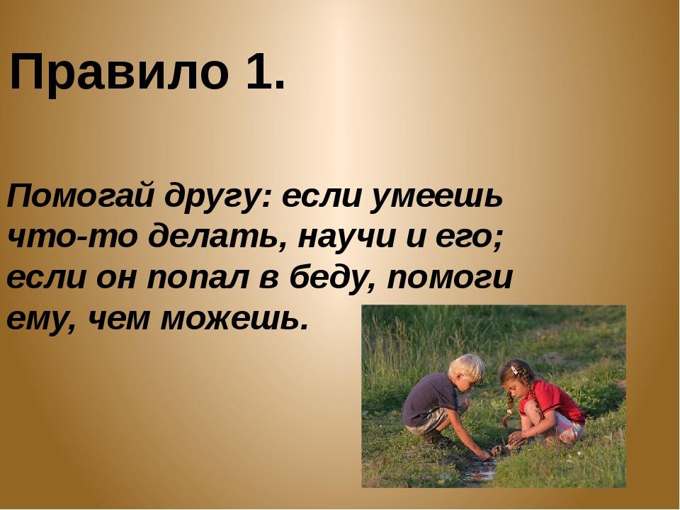 Правило 1. Помогай другу: если умеешь что-то делать, научи и его; если он поп...