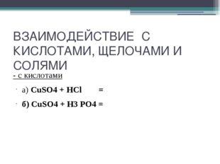ВЗАИМОДЕЙСТВИЕ С КИСЛОТАМИ, ЩЕЛОЧАМИ И СОЛЯМИ - с кислотами а) CuSO4 + HCl =