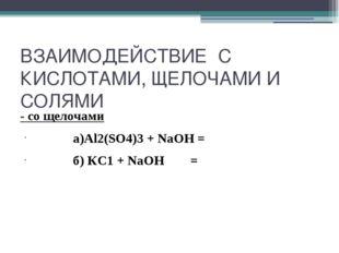 ВЗАИМОДЕЙСТВИЕ С КИСЛОТАМИ, ЩЕЛОЧАМИ И СОЛЯМИ - со щелочами а)Al2(SO4)3 + NaO