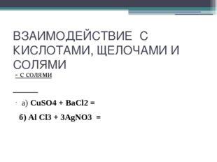 ВЗАИМОДЕЙСТВИЕ С КИСЛОТАМИ, ЩЕЛОЧАМИ И СОЛЯМИ - с солями а) CuSO4 + ВаСl2 = б