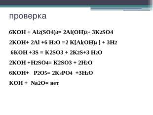 проверка 6КOH + Al2(SO4)3= 2Al(OН)3+ 3К2SO4 2КOH+ 2Al +6 H2О =2 К[Al(OH)4 ] +
