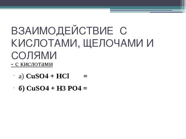 ВЗАИМОДЕЙСТВИЕ С КИСЛОТАМИ, ЩЕЛОЧАМИ И СОЛЯМИ - с кислотами а) CuSO4 + HCl =...